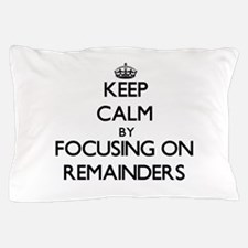 Keep Calm by focusing on Remainders Pillow Case