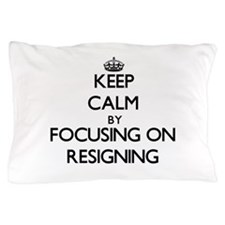Keep Calm by focusing on Resigning Pillow Case
