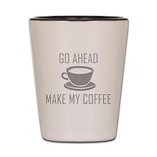 Go Ahead Make My Coffee Shot Glass