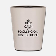 Keep Calm by focusing on Restrictions Shot Glass