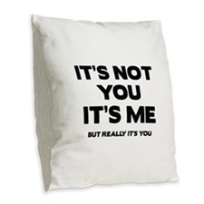 It's Not You. It's Me. But Really It's You. Burlap