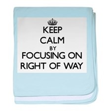 Keep Calm by focusing on Right Of Way baby blanket
