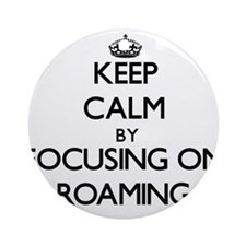 Keep Calm by focusing on Roaming Ornament (Round)