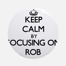 Keep Calm by focusing on Rob Ornament (Round)