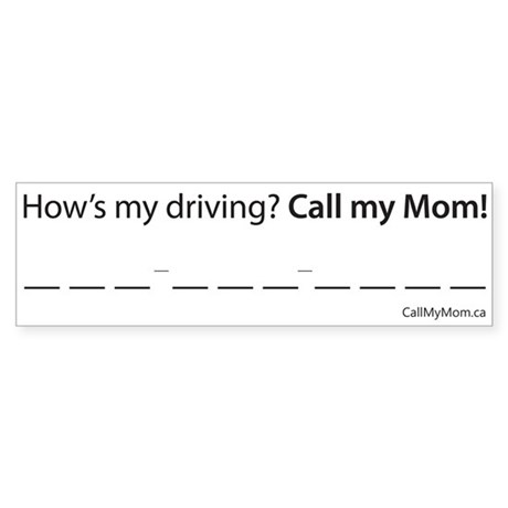 How's my Driving? Call my Mom! Bumper Sticker