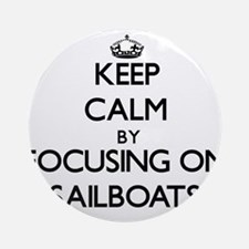 Keep Calm by focusing on Sailboat Ornament (Round)