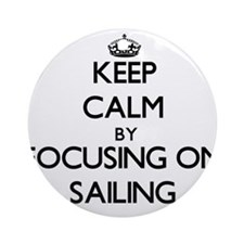 Keep Calm by focusing on Sailing Ornament (Round)