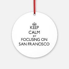 Keep Calm by focusing on San Fran Ornament (Round)