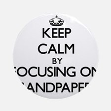 Keep Calm by focusing on Sandpape Ornament (Round)