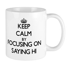 Keep Calm by focusing on Saying Hi Mugs