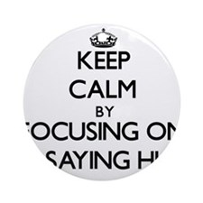 Keep Calm by focusing on Saying H Ornament (Round)