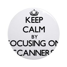 Keep Calm by focusing on Scanners Ornament (Round)