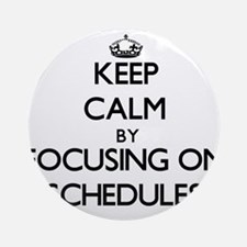 Keep Calm by focusing on Schedule Ornament (Round)
