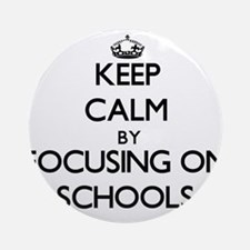 Keep Calm by focusing on Schools Ornament (Round)