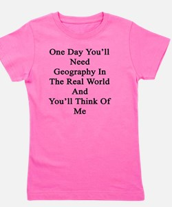One Day You'll Need Geography In The Re Girl's Tee