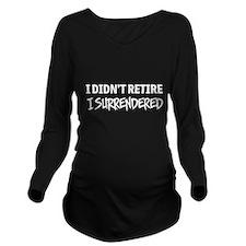 I didn't retire I surrendered Long Sleeve Maternit
