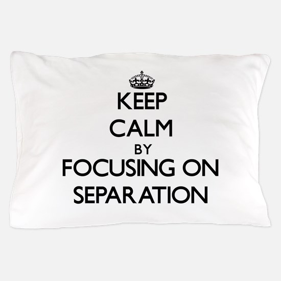 Keep Calm by focusing on Separation Pillow Case