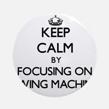 Keep Calm by focusing on Sewing M Ornament (Round)