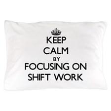 Keep Calm by focusing on Shift Work Pillow Case