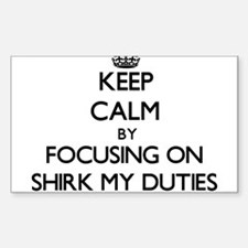 Keep Calm by focusing on Shirk My Duties Decal