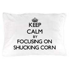 Keep Calm by focusing on Shucking Corn Pillow Case