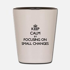 Keep Calm by focusing on Small Changes Shot Glass