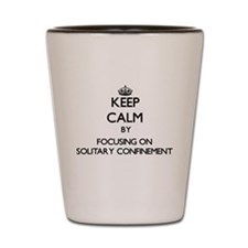 Keep Calm by focusing on Solitary Confi Shot Glass