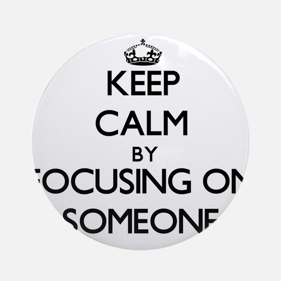 Keep Calm by focusing on Someone Ornament (Round)