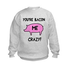 You're Bacon Me Crazy Sweatshirt