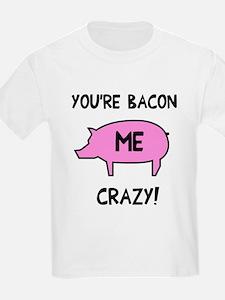 You're Bacon Me Crazy T-Shirt