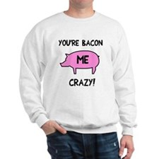 You're Bacon Me Crazy Sweatshirt