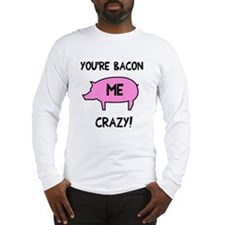You're Bacon Me Crazy Long Sleeve T-Shirt