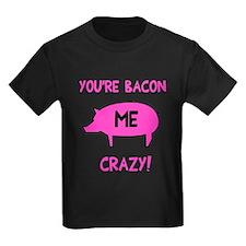 You're Bacon Me Crazy T