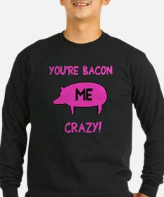 You're Bacon Me Crazy T