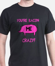 You're Bacon Me Crazy T-Shirt