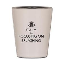 Keep Calm by focusing on Splashing Shot Glass