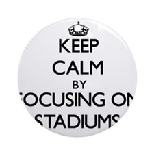 Keep Calm by focusing on Stadiums Ornament (Round)