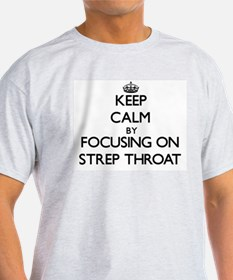 Keep Calm by focusing on Strep Throat T-Shirt