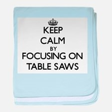 Keep Calm by focusing on Table Saws baby blanket