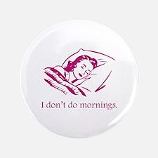 "I Don't Do Mornings 3.5"" Button"