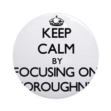 Keep Calm by focusing on Thorough Ornament (Round)