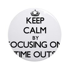 Keep Calm by focusing on Time Out Ornament (Round)