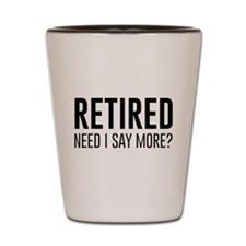 Retired need i say more? Shot Glass