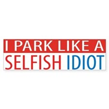 I Park Like A Selfish Idiot Bumper Bumper Sticker