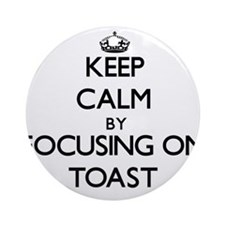 Keep Calm by focusing on Toast Ornament (Round)