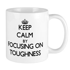 Keep Calm by focusing on Toughness Mugs