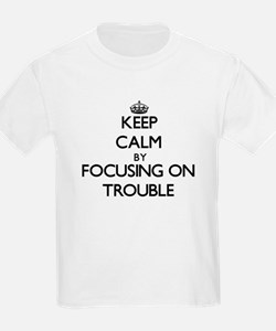 Keep Calm by focusing on Trouble T-Shirt