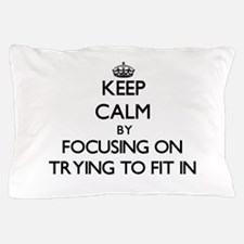 Keep Calm by focusing on Trying To Fit Pillow Case