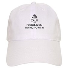 Keep Calm by focusing on Trying To Fit In Baseball Baseball Cap