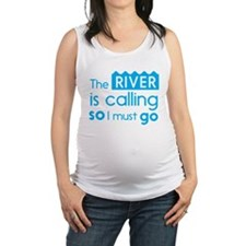 The river is calling so I must go Maternity Tank T